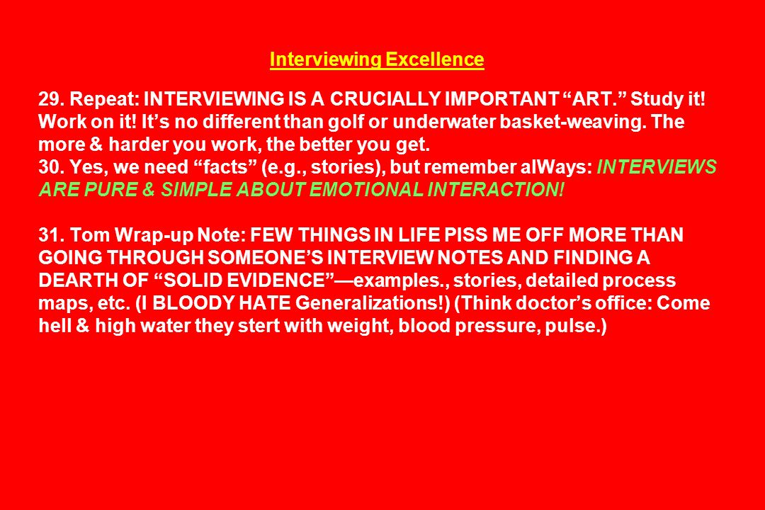 Interviewing Excellence 29. Repeat: INTERVIEWING IS A CRUCIALLY IMPORTANT ART. Study it! Work on it! Its no different than golf or underwater basket-w