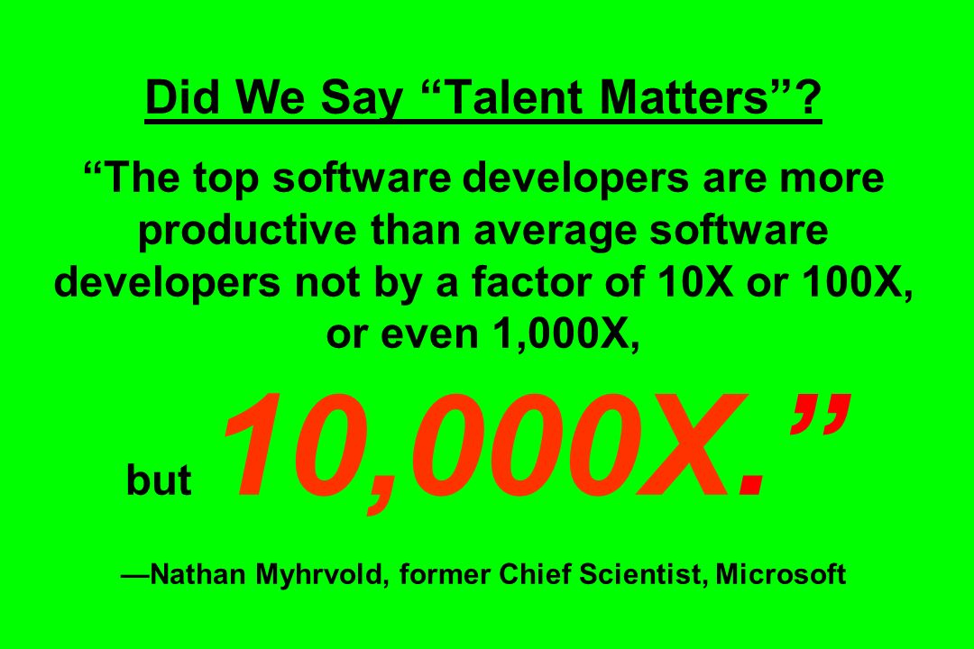 Did We Say Talent Matters? The top software developers are more productive than average software developers not by a factor of 10X or 100X, or even 1,