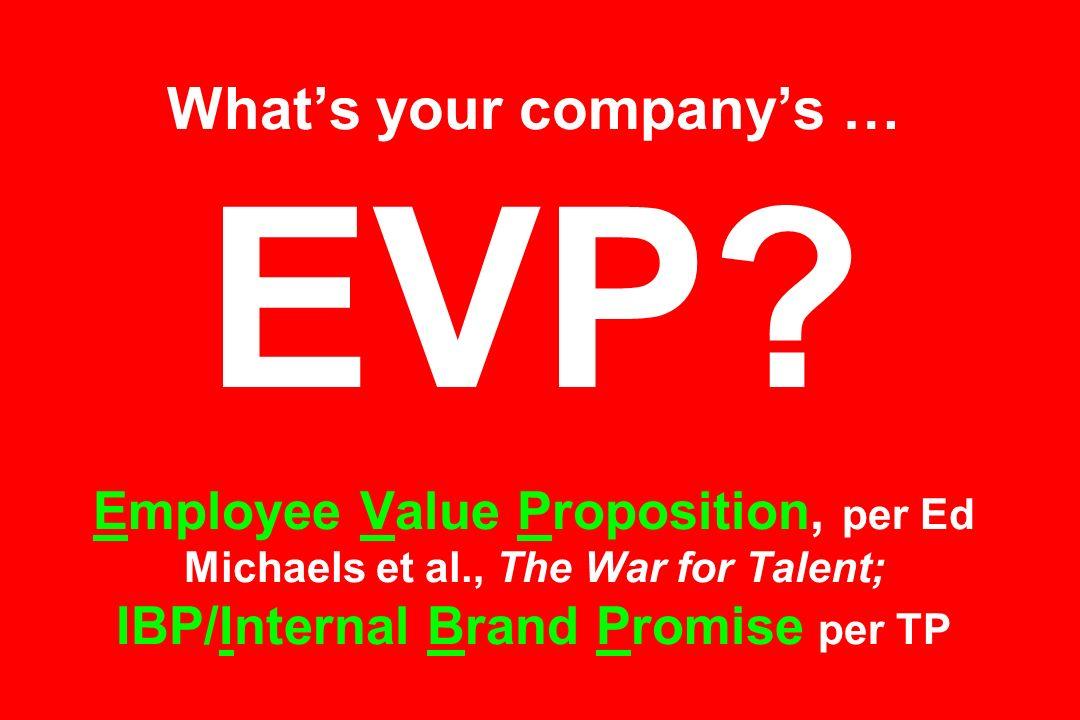 Whats your companys … EVP? Employee Value Proposition, per Ed Michaels et al., The War for Talent; IBP/Internal Brand Promise per TP