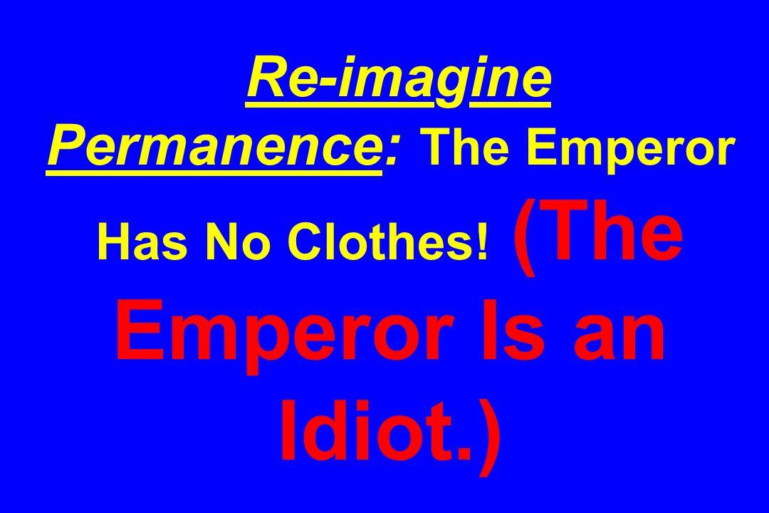 Re-imagine Permanence: The Emperor Has No Clothes! (The Emperor Is an Idiot.)