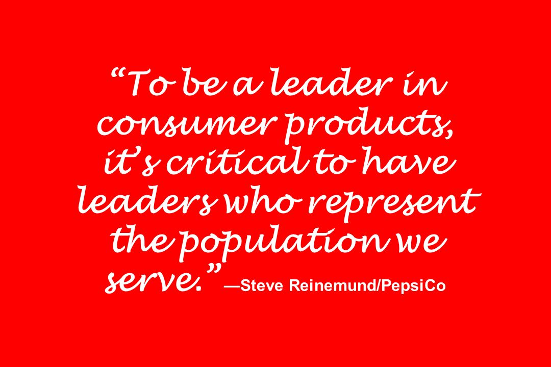 To be a leader in consumer products, its critical to have leaders who represent the population we serve. Steve Reinemund/PepsiCo