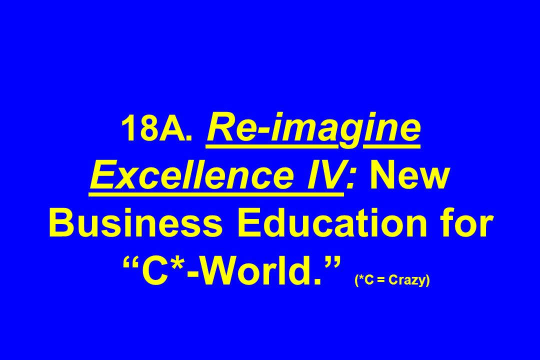 18A. Re-imagine Excellence IV: New Business Education for C*-World. (*C = Crazy)