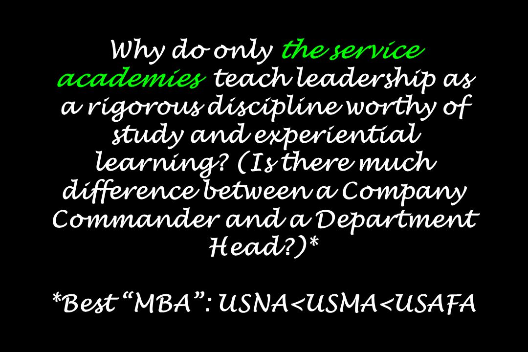 Why do only the service academies teach leadership as a rigorous discipline worthy of study and experiential learning? (Is there much difference betwe
