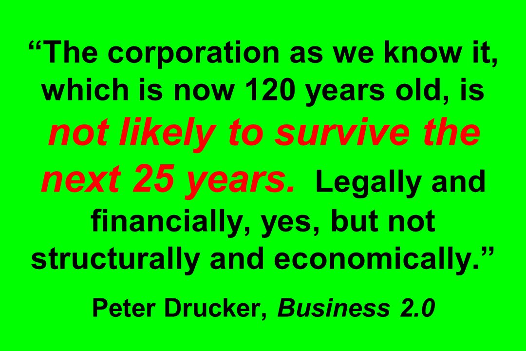 The corporation as we know it, which is now 120 years old, is not likely to survive the next 25 years. Legally and financially, yes, but not structura