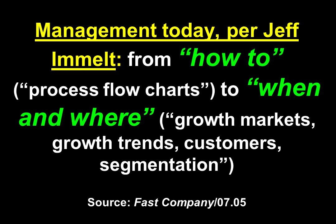 Management today, per Jeff Immelt: from how to (process flow charts) to when and where (growth markets, growth trends, customers, segmentation) Source