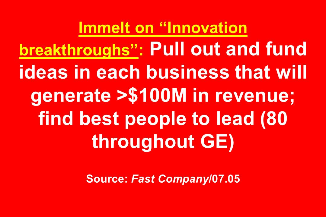 Immelt on Innovation breakthroughs: Pull out and fund ideas in each business that will generate >$100M in revenue; find best people to lead (80 throug