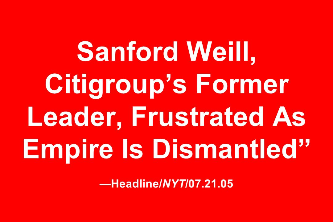 Sanford Weill, Citigroups Former Leader, Frustrated As Empire Is Dismantled Headline/NYT/07.21.05