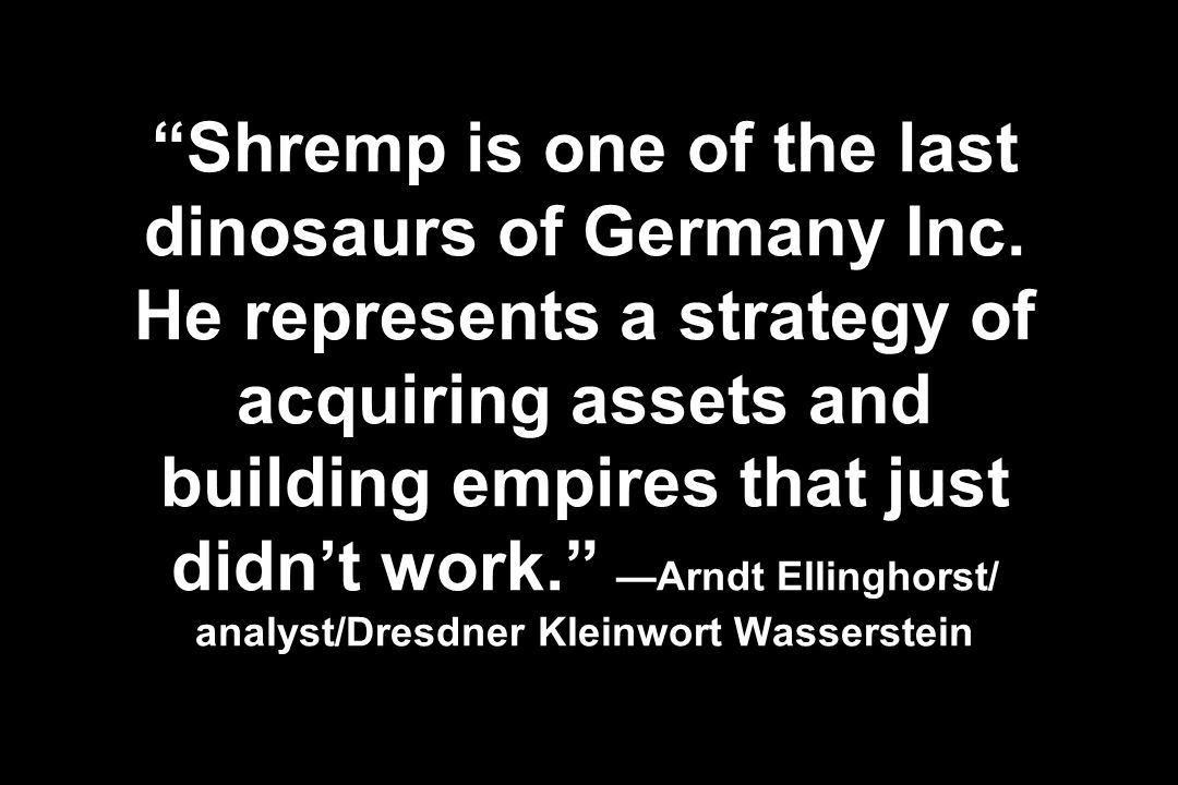 Shremp is one of the last dinosaurs of Germany Inc. He represents a strategy of acquiring assets and building empires that just didnt work. Arndt Elli