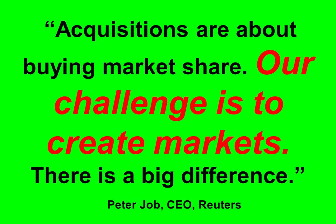 Acquisitions are about buying market share. Our challenge is to create markets. There is a big difference. Peter Job, CEO, Reuters