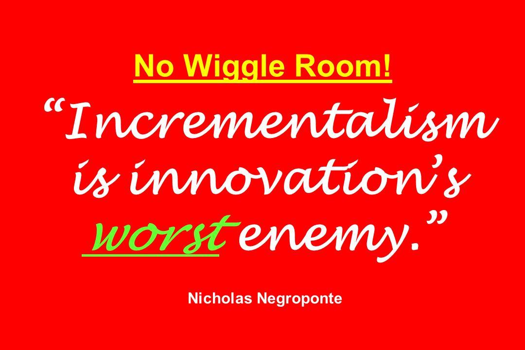 No Wiggle Room! Incrementalism is innovations worst enemy. Nicholas Negroponte