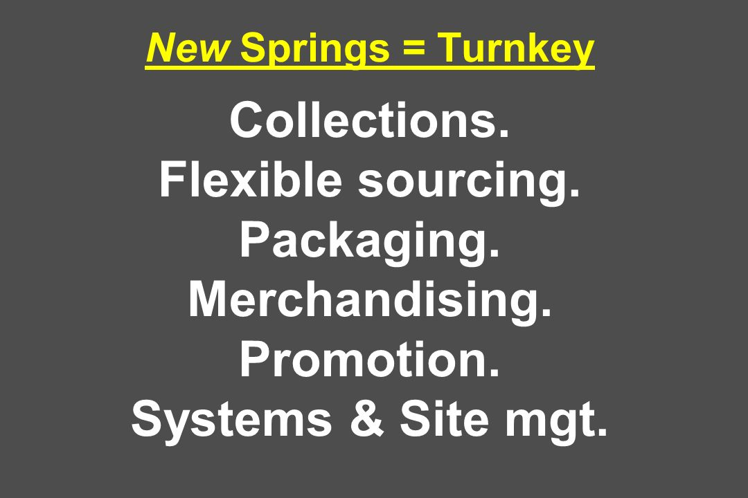 New Springs = Turnkey Collections. Flexible sourcing. Packaging. Merchandising. Promotion. Systems & Site mgt.