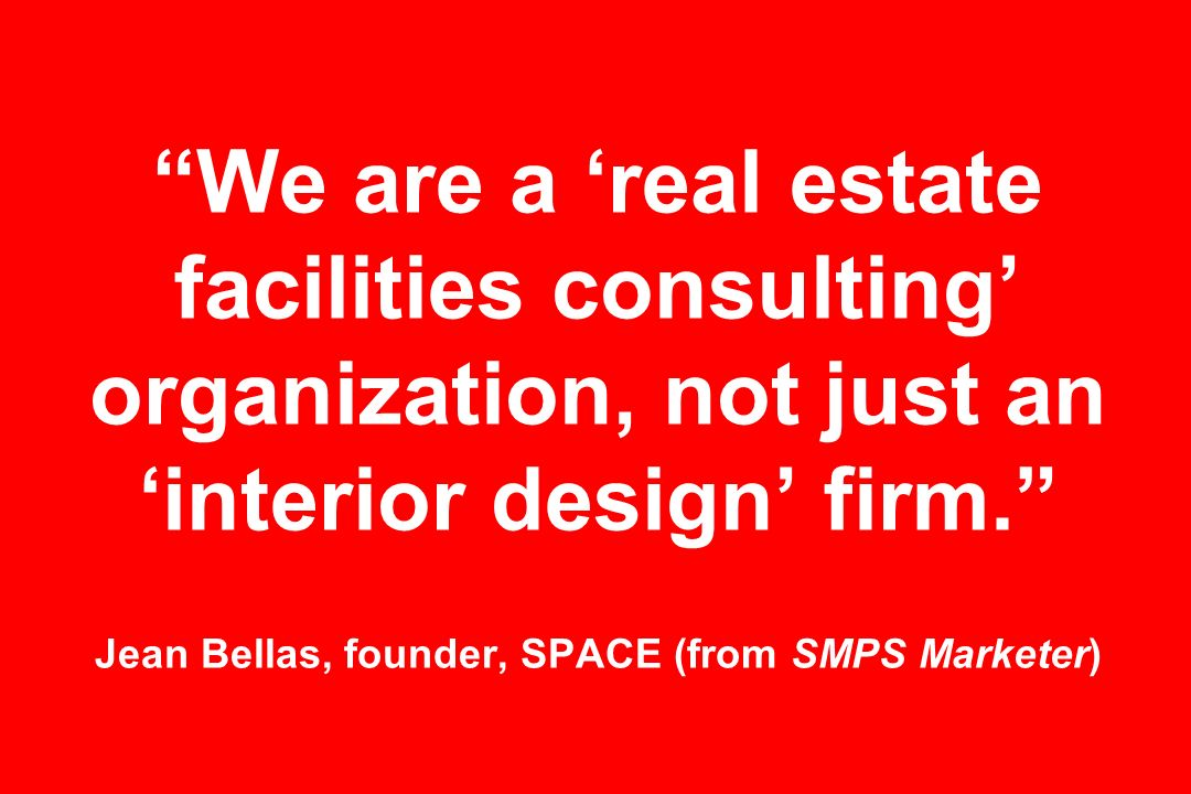 We are a real estate facilities consulting organization, not just an interior design firm. Jean Bellas, founder, SPACE (from SMPS Marketer)