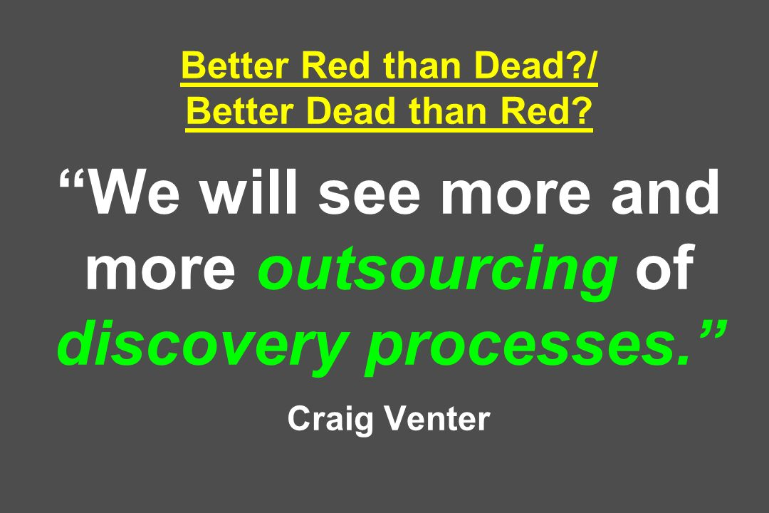 Better Red than Dead?/ Better Dead than Red? We will see more and more outsourcing of discovery processes. Craig Venter
