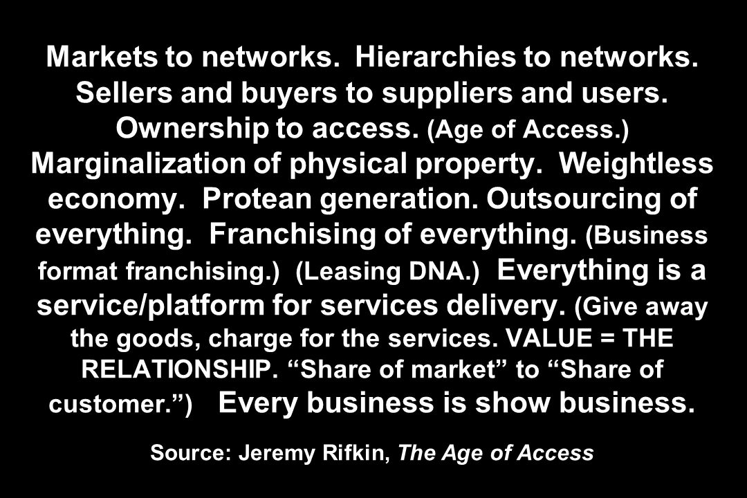Markets to networks. Hierarchies to networks. Sellers and buyers to suppliers and users. Ownership to access. (Age of Access.) Marginalization of phys