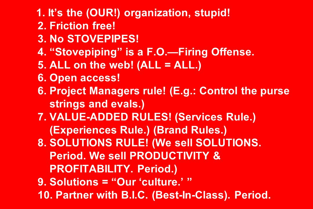 1. Its the (OUR!) organization, stupid! 2. Friction free! 3. No STOVEPIPES! 4. Stovepiping is a F.O.Firing Offense. 5. ALL on the web! (ALL = ALL.) 6.