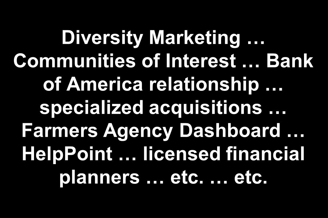 Diversity Marketing … Communities of Interest … Bank of America relationship … specialized acquisitions … Farmers Agency Dashboard … HelpPoint … licen