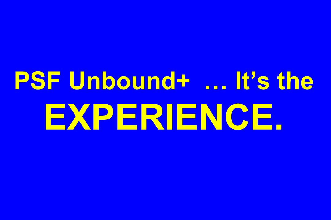 PSF Unbound+ … Its the EXPERIENCE.