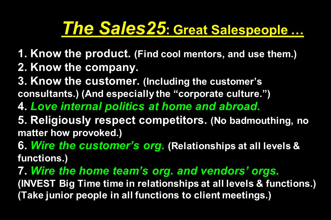 The Sales25 : Great Salespeople … 1. Know the product. (Find cool mentors, and use them.) 2. Know the company. 3. Know the customer. (Including the cu