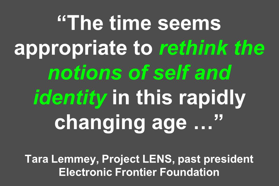 The time seems appropriate to rethink the notions of self and identity in this rapidly changing age … Tara Lemmey, Project LENS, past president Electr