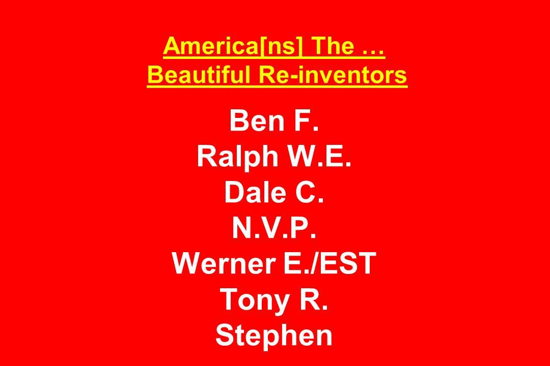America[ns] The … Beautiful Re-inventors Ben F. Ralph W.E. Dale C. N.V.P. Werner E./EST Tony R. Stephen