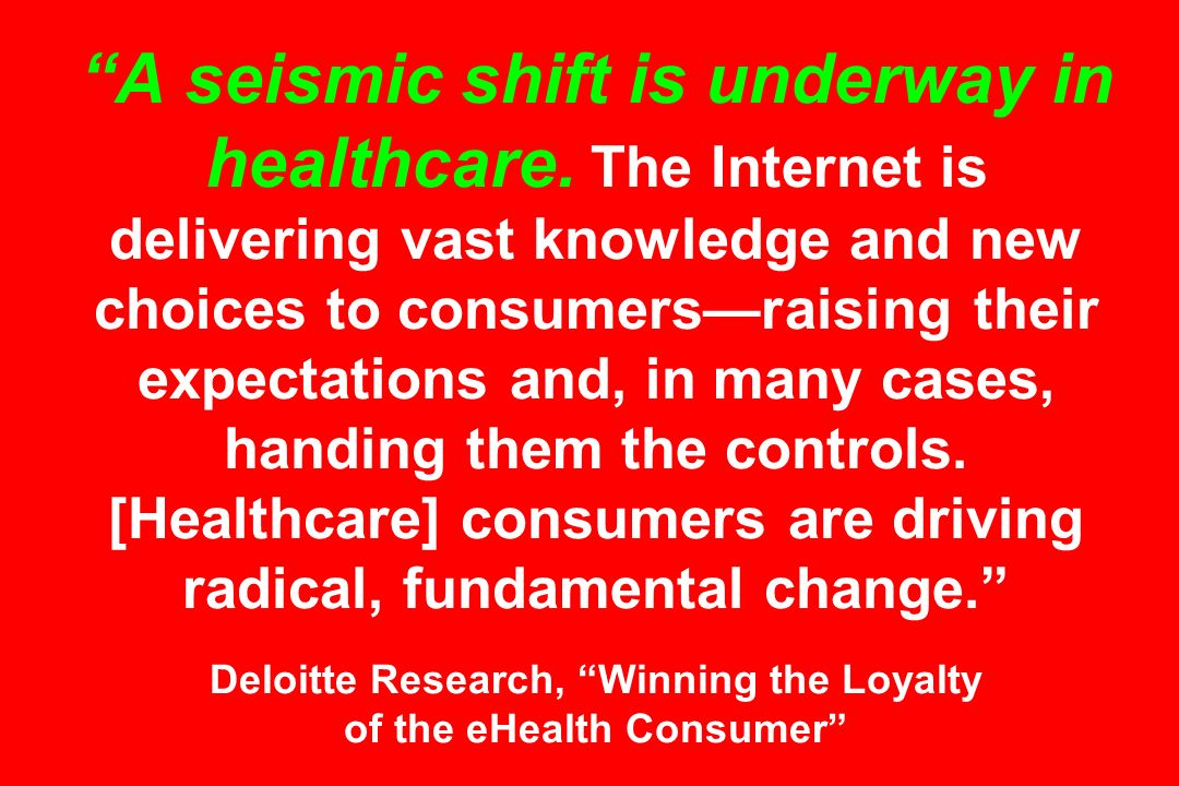 A seismic shift is underway in healthcare. The Internet is delivering vast knowledge and new choices to consumersraising their expectations and, in ma