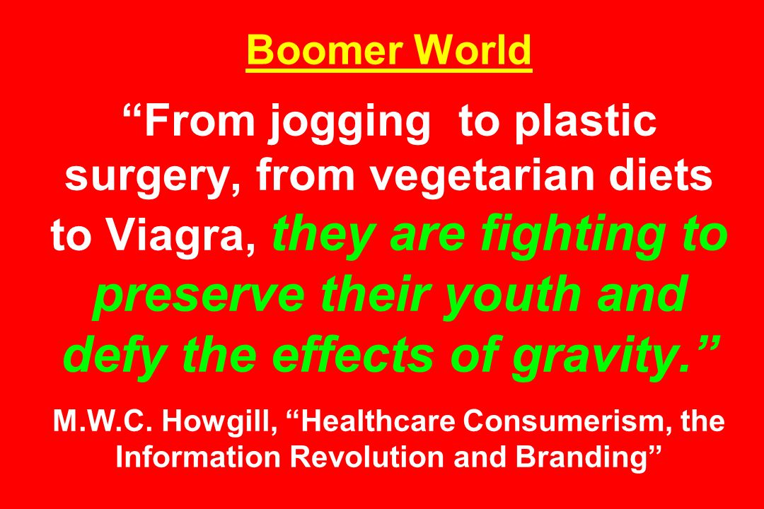 Boomer World From jogging to plastic surgery, from vegetarian diets to Viagra, they are fighting to preserve their youth and defy the effects of gravi