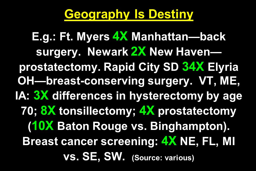 Geography Is Destiny E.g.: Ft. Myers 4X Manhattanback surgery. Newark 2X New Haven prostatectomy. Rapid City SD 34X Elyria OHbreast-conserving surgery