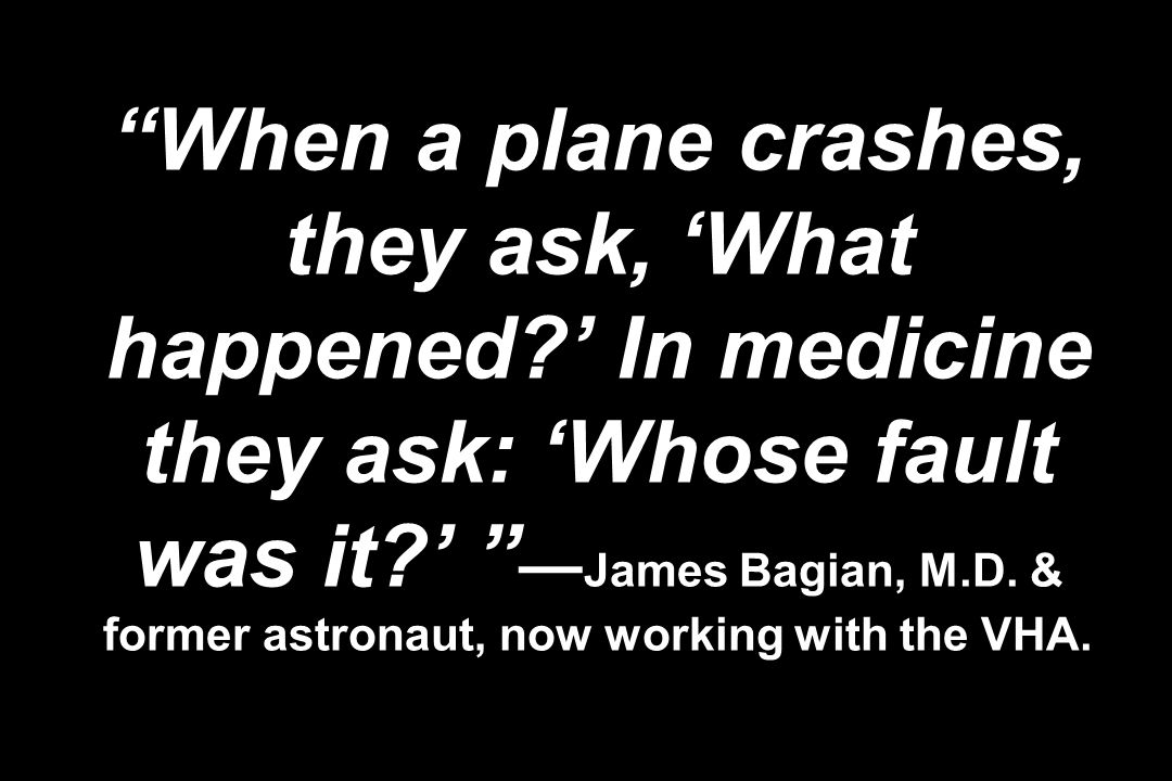 When a plane crashes, they ask, What happened? In medicine they ask: Whose fault was it? James Bagian, M.D. & former astronaut, now working with the V