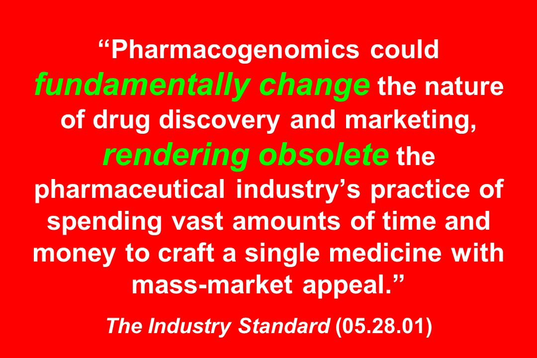 Pharmacogenomics could fundamentally change the nature of drug discovery and marketing, rendering obsolete the pharmaceutical industrys practice of sp