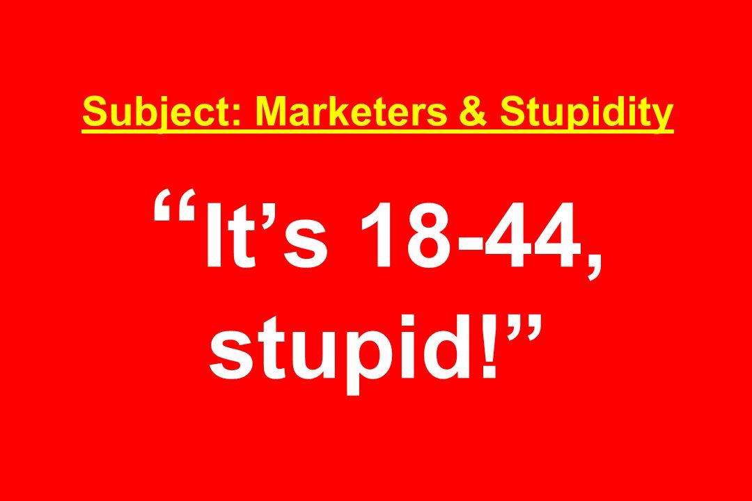 Subject: Marketers & Stupidity Its 18-44, stupid!