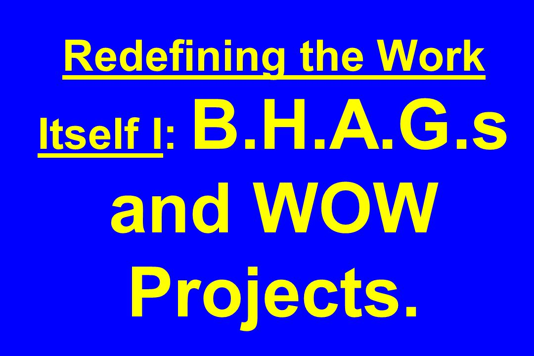 Redefining the Work Itself I: B.H.A.G.s and WOW Projects.