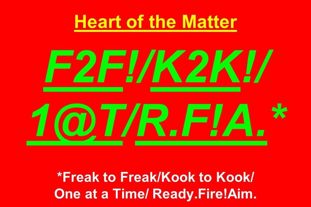 Heart of the Matter F2F!/K2K!/ 1@T/R.F!A.* *Freak to Freak/Kook to Kook/ One at a Time/ Ready.Fire!Aim.