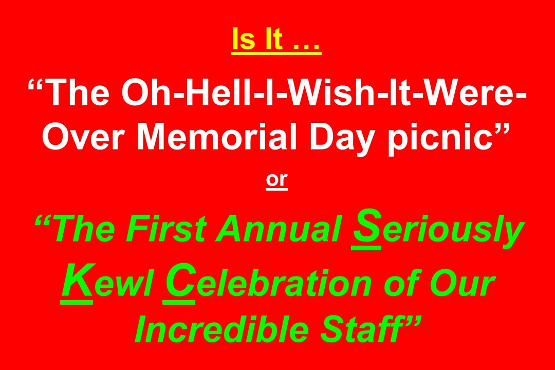 Is It … The Oh-Hell-I-Wish-It-Were- Over Memorial Day picnic or The First Annual S eriously K ewl C elebration of Our Incredible Staff