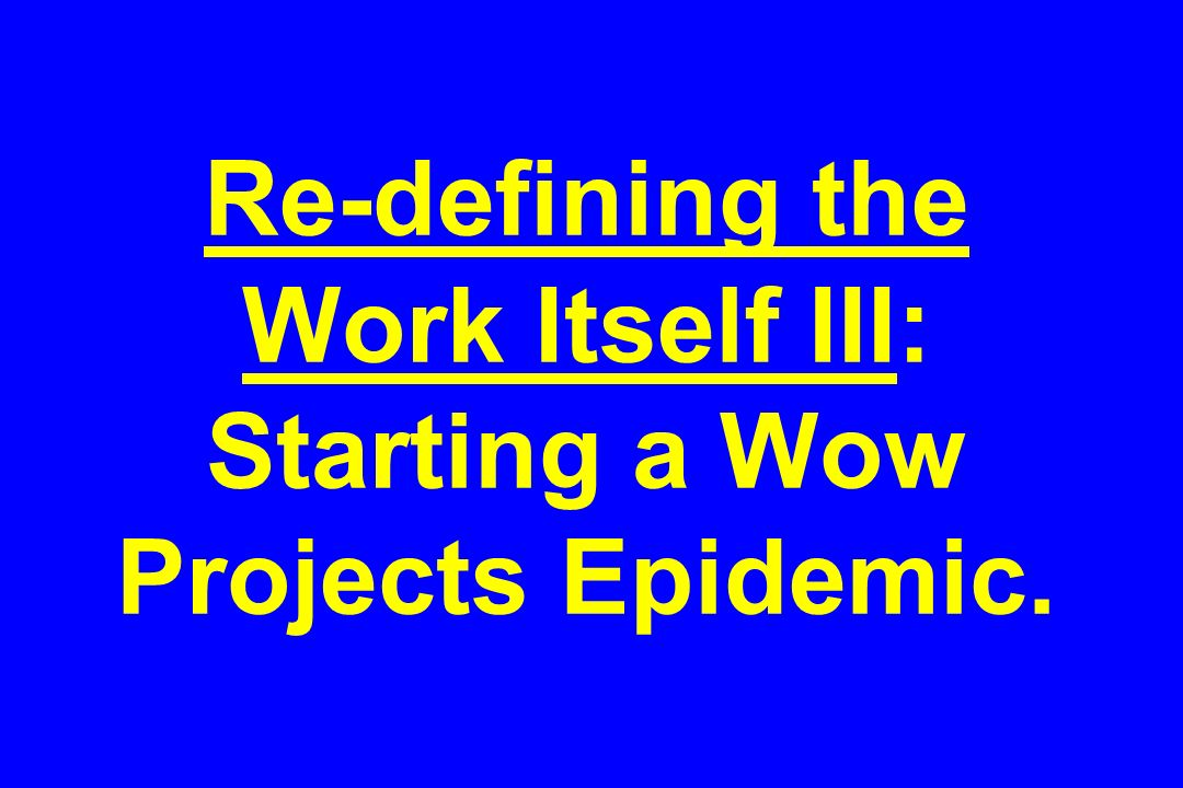 Re-defining the Work Itself III: Starting a Wow Projects Epidemic.
