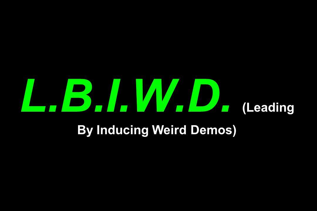 L.B.I.W.D. (Leading By Inducing Weird Demos)