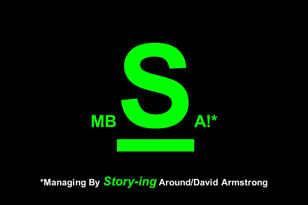 MB S A!* *Managing By Story-ing Around/David Armstrong