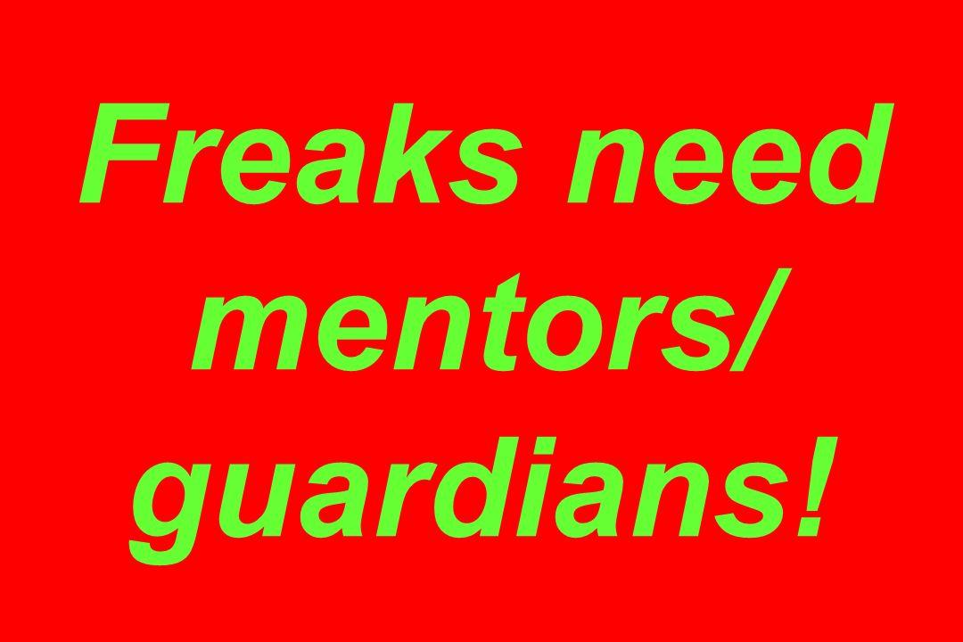 Freaks need mentors/ guardians!