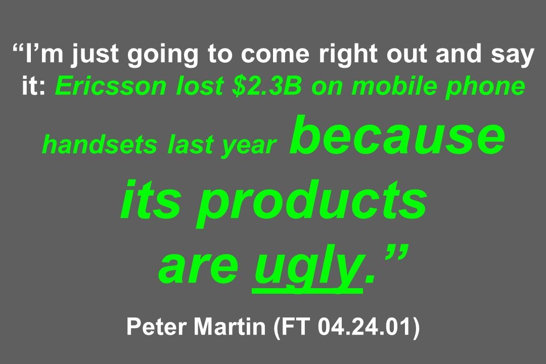 Im just going to come right out and say it: Ericsson lost $2.3B on mobile phone handsets last year because its products are ugly. Peter Martin (FT 04.