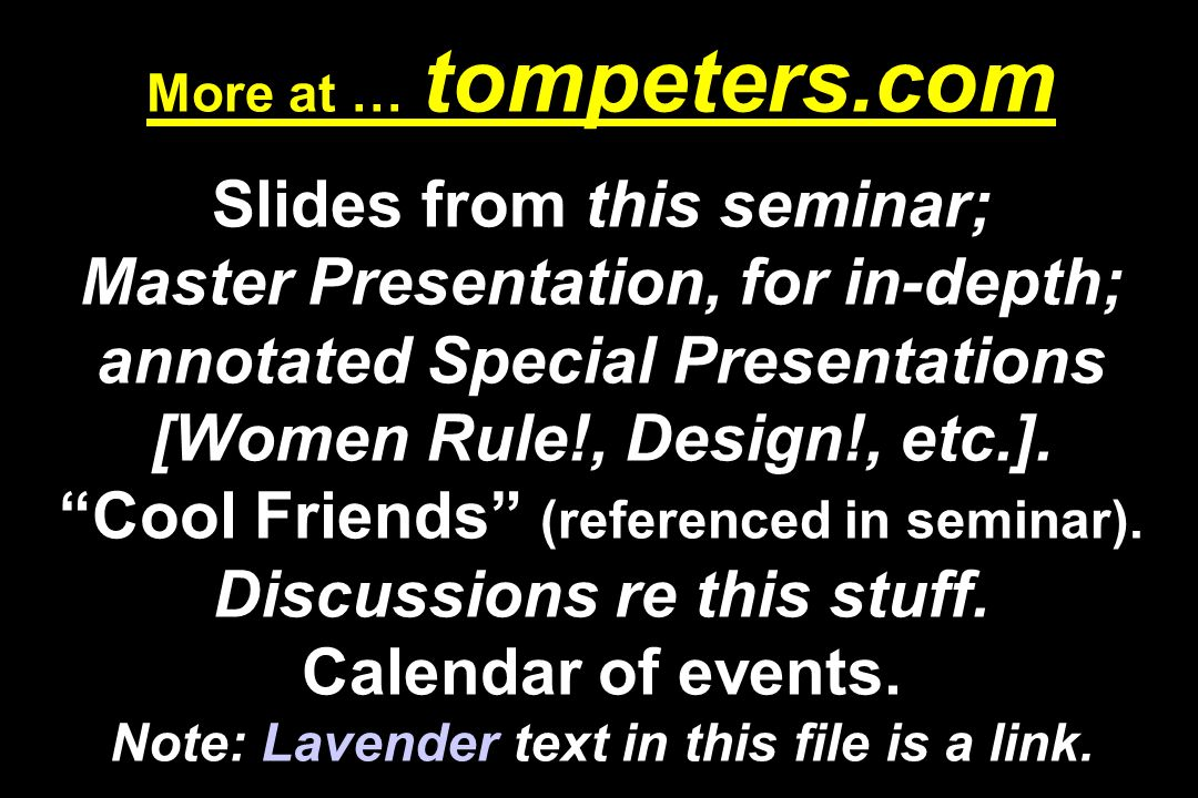 More at … tompeters.com Slides from this seminar; Master Presentation, for in-depth; annotated Special Presentations [Women Rule!, Design!, etc.]. Coo