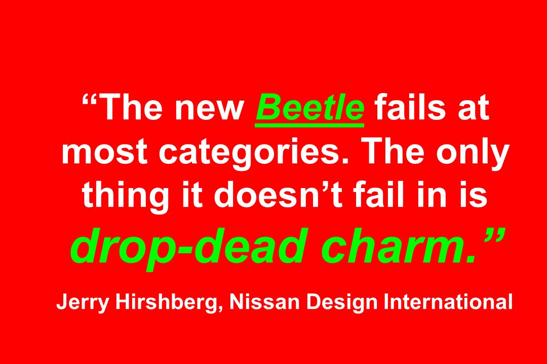 The new Beetle fails at most categories. The only thing it doesnt fail in is drop-dead charm. Jerry Hirshberg, Nissan Design International