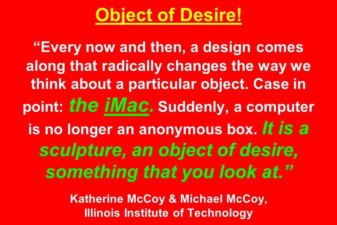 Object of Desire! Every now and then, a design comes along that radically changes the way we think about a particular object. Case in point: the iMac.