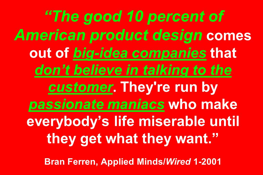 The good 10 percent of American product design comes out of big-idea companies that dont believe in talking to the customer. They're run by passionate