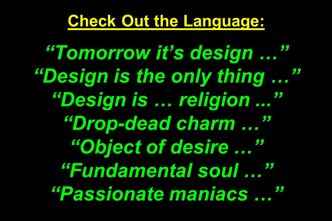 Check Out the Language: Tomorrow its design … Design is the only thing … Design is … religion... Drop-dead charm … Object of desire … Fundamental soul