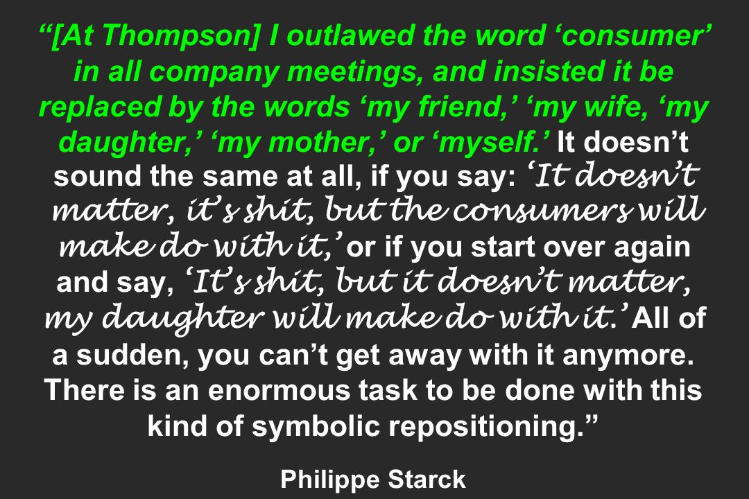 [At Thompson] I outlawed the word consumer in all company meetings, and insisted it be replaced by the words my friend, my wife, my daughter, my mothe