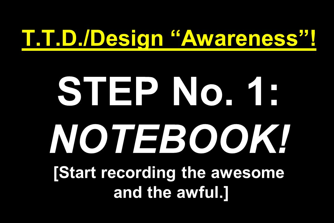 T.T.D./Design Awareness! STEP No. 1: NOTEBOOK! [Start recording the awesome and the awful.]