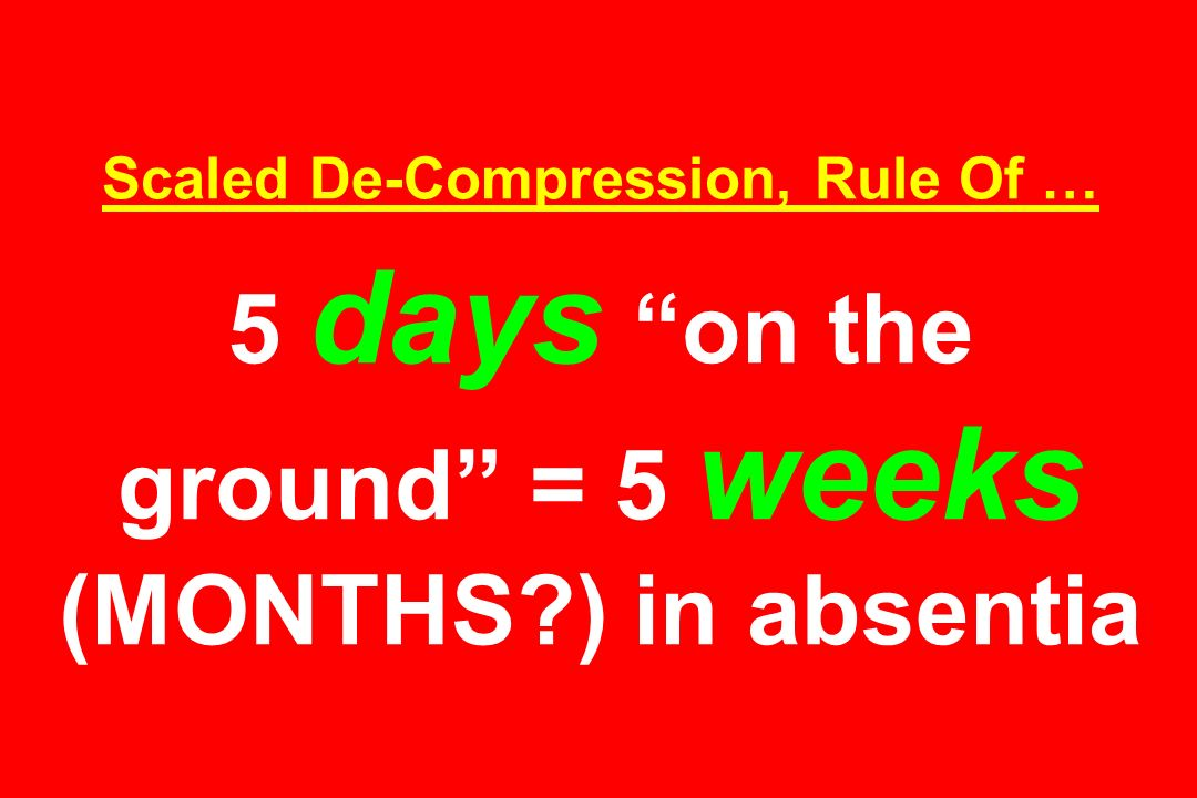 Scaled De-Compression, Rule Of … 5 days on the ground = 5 weeks (MONTHS?) in absentia