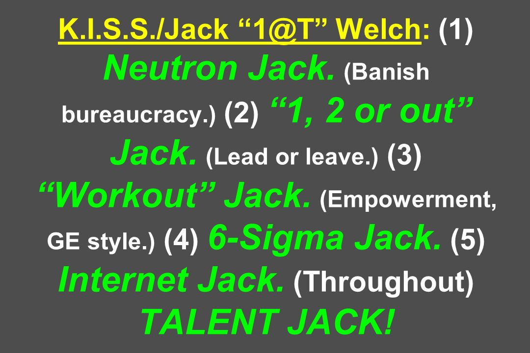 K.I.S.S./Jack 1@T Welch: (1) Neutron Jack. (Banish bureaucracy.) (2) 1, 2 or out Jack. (Lead or leave.) (3) Workout Jack. (Empowerment, GE style.) (4)