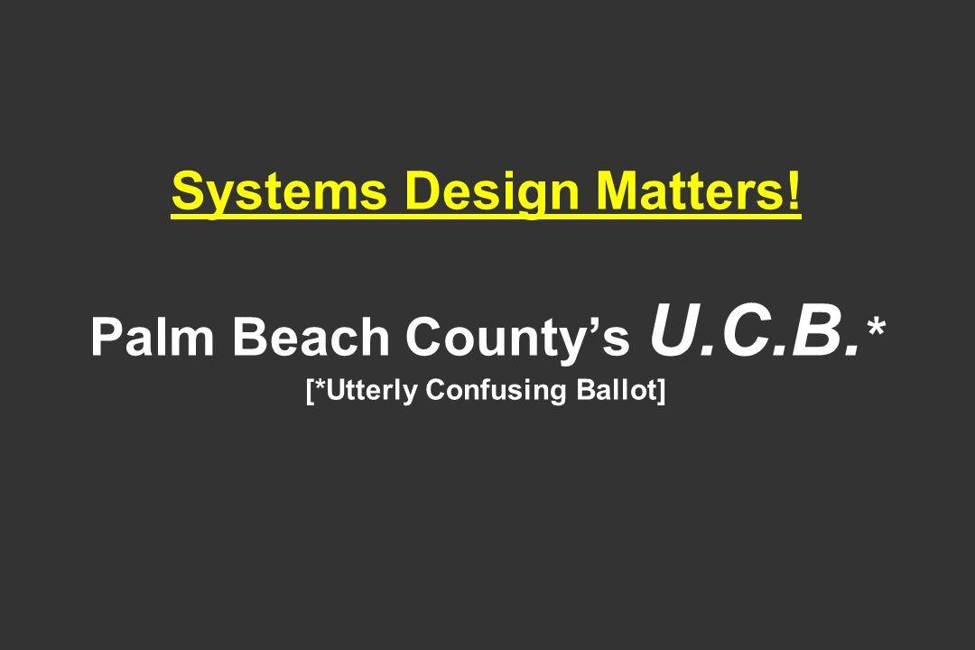Systems Design Matters! Palm Beach Countys U.C.B. * [*Utterly Confusing Ballot]