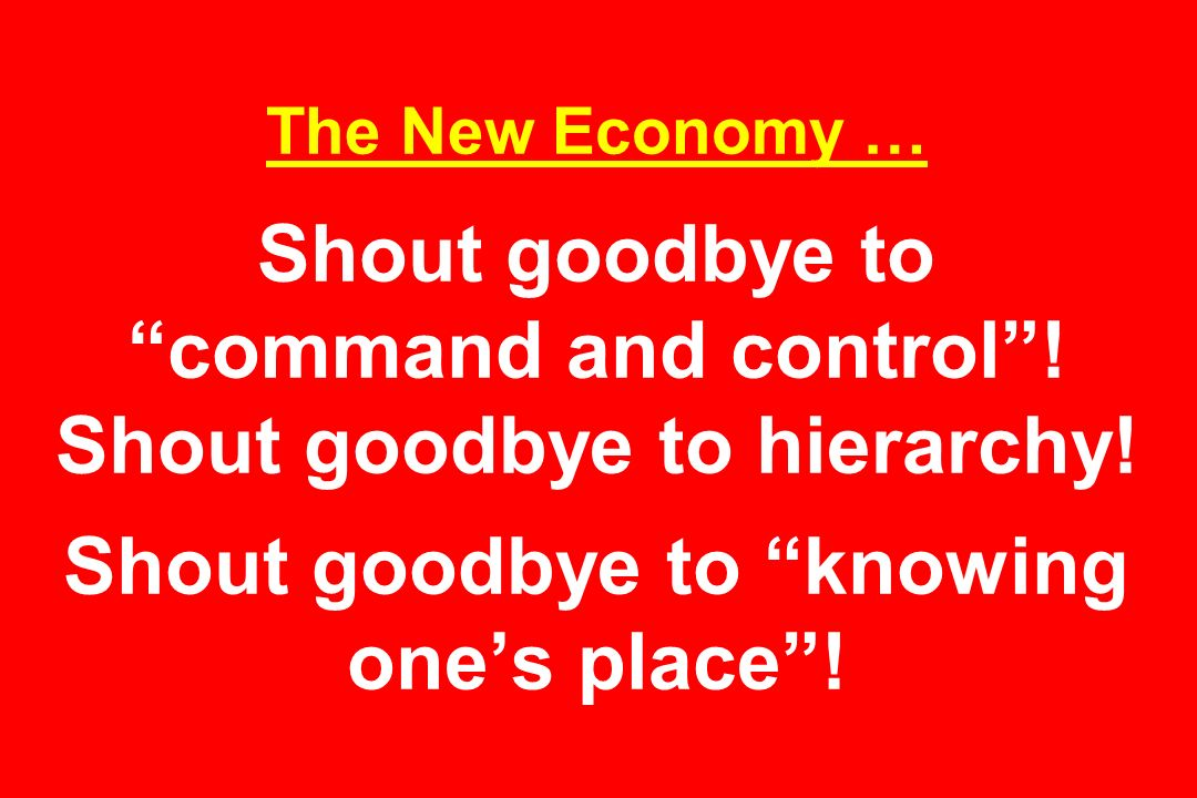The New Economy … Shout goodbye to command and control! Shout goodbye to hierarchy! Shout goodbye to knowing ones place!