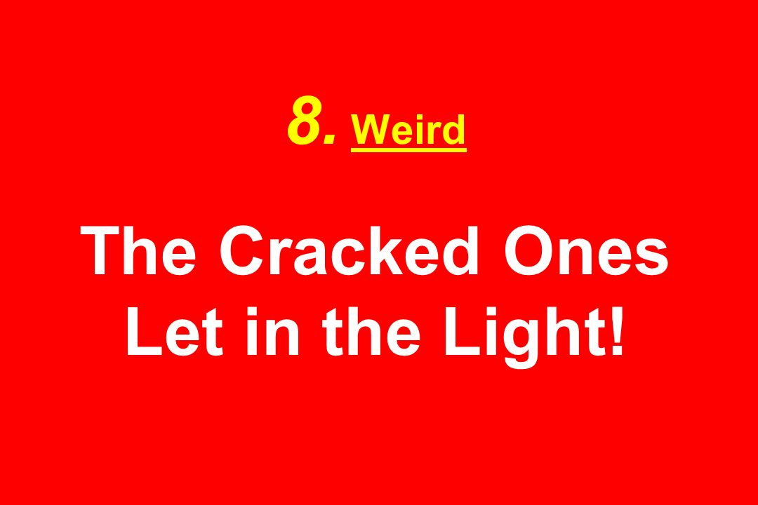 8. Weird The Cracked Ones Let in the Light!